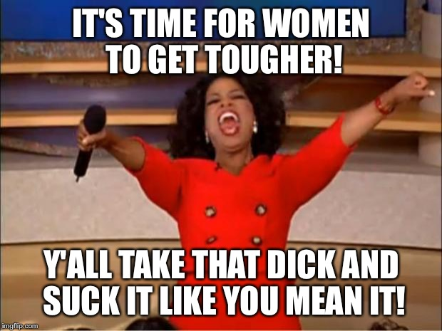 Oprah You Get A Meme | IT'S TIME FOR WOMEN TO GET TOUGHER! Y'ALL TAKE THAT DICK AND SUCK IT LIKE YOU MEAN IT! | image tagged in memes,oprah you get a | made w/ Imgflip meme maker