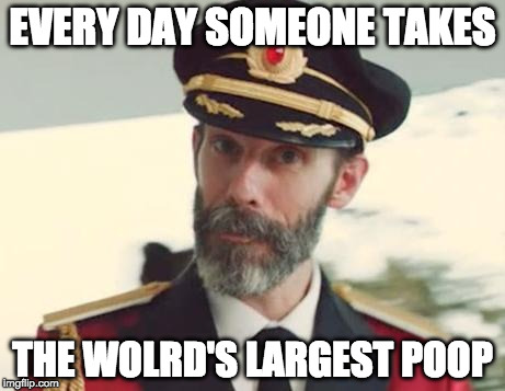I might have won today. | EVERY DAY SOMEONE TAKES THE WOLRD'S LARGEST POOP | image tagged in captain obvious,poop | made w/ Imgflip meme maker