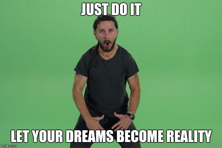 Shia labeouf JUST DO IT | JUST DO IT LET YOUR DREAMS BECOME REALITY | image tagged in shia labeouf just do it | made w/ Imgflip meme maker