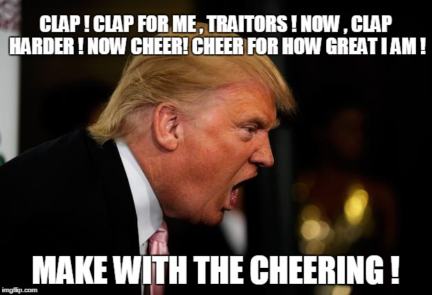 CLAP ! CLAP FOR ME , TRAITORS ! NOW , CLAP HARDER ! NOW CHEER! CHEER FOR HOW GREAT I AM ! MAKE WITH THE CHEERING ! | image tagged in trump | made w/ Imgflip meme maker