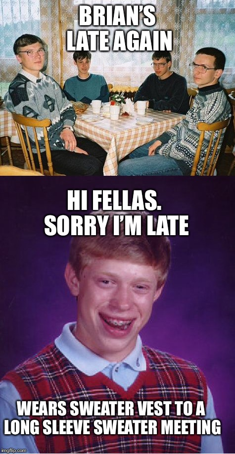 Long Sleeve Sweater meeting  | BRIAN'S LATE AGAIN WEARS SWEATER VEST TO A LONG SLEEVE SWEATER MEETING HI FELLAS. SORRY I'M LATE | image tagged in nerds,bad luck brian | made w/ Imgflip meme maker