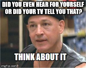 think about it | DID YOU EVEN HEAR FOR YOURSELF OR DID YOUR TV TELL YOU THAT? | image tagged in think about it | made w/ Imgflip meme maker