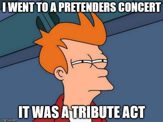 At least, I think it was . . . | I WENT TO A PRETENDERS CONCERT IT WAS A TRIBUTE ACT | image tagged in memes,futurama fry,pretenders,tribute act,concert | made w/ Imgflip meme maker