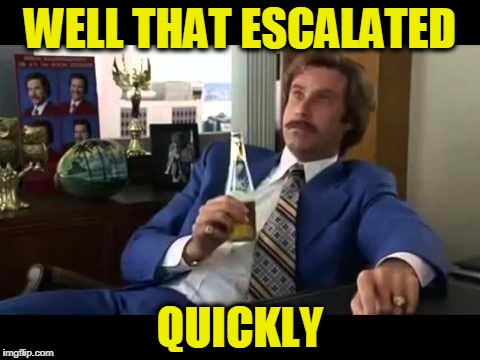 Escalated | WELL THAT ESCALATED QUICKLY | image tagged in escalated | made w/ Imgflip meme maker