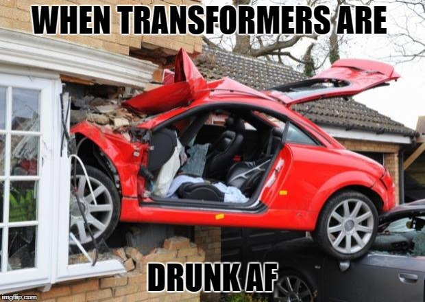 When Transformers Are Drunk |  WHEN TRANSFORMERS ARE; DRUNK AF | image tagged in when transformers are drunk | made w/ Imgflip meme maker
