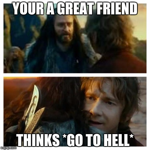 hobbit | YOUR A GREAT FRIEND THINKS *GO TO HELL* | image tagged in hobbit | made w/ Imgflip meme maker