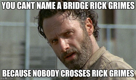 YOU CANT NAME A BRIDGE RICK GRIMES BECAUSE NOBODY CROSSES RICK GRIMES | image tagged in rick grimes twd | made w/ Imgflip meme maker
