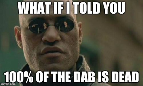 Matrix Morpheus Meme | WHAT IF I TOLD YOU 100% OF THE DAB IS DEAD | image tagged in memes,matrix morpheus | made w/ Imgflip meme maker