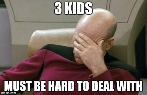 Captain Picard Facepalm Meme | 3 KIDS MUST BE HARD TO DEAL WITH | image tagged in memes,captain picard facepalm | made w/ Imgflip meme maker