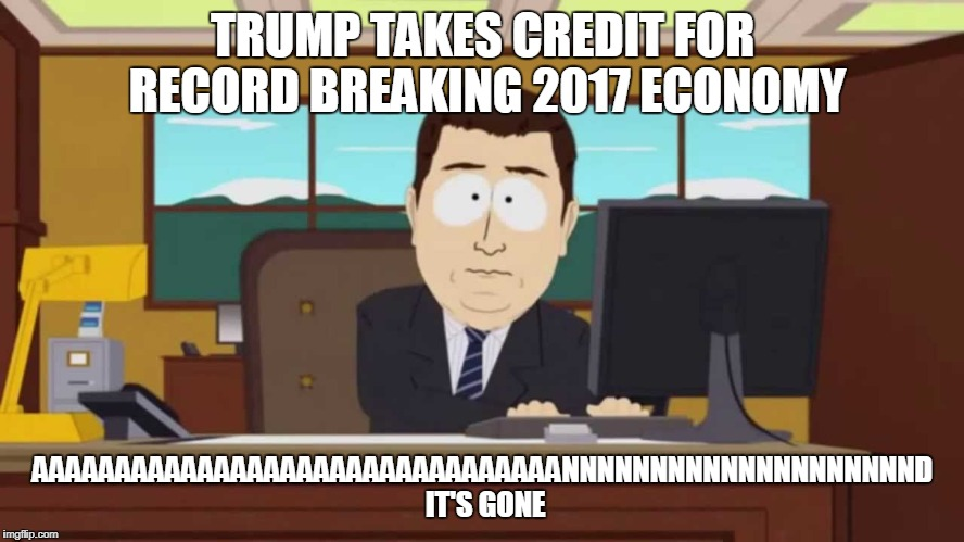 TRUMP TAKES CREDIT FOR RECORD BREAKING 2017 ECONOMY AAAAAAAAAAAAAAAAAAAAAAAAAAAAAAAANNNNNNNNNNNNNNNNNNNND IT'S GONE | image tagged in south park and it's gone | made w/ Imgflip meme maker