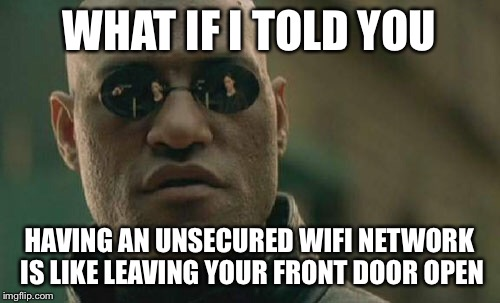 Matrix Morpheus Meme | WHAT IF I TOLD YOU HAVING AN UNSECURED WIFI NETWORK IS LIKE LEAVING YOUR FRONT DOOR OPEN | image tagged in memes,matrix morpheus | made w/ Imgflip meme maker