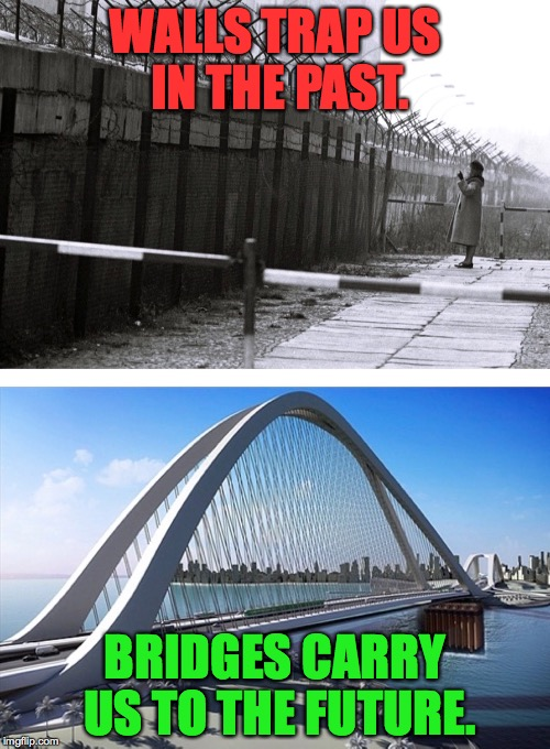 Walls and bridges | WALLS TRAP US IN THE PAST. BRIDGES CARRY US TO THE FUTURE. | image tagged in walls | made w/ Imgflip meme maker