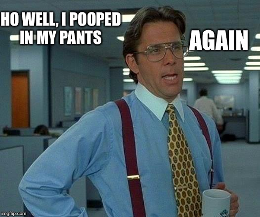 That Would Be Great Meme | HO WELL, I POOPED IN MY PANTS AGAIN | image tagged in memes,that would be great | made w/ Imgflip meme maker