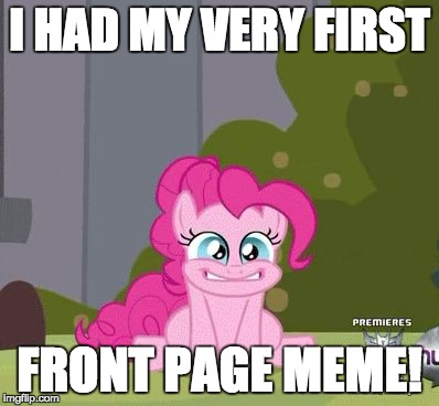 After 2 years, I finally made it! | I HAD MY VERY FIRST FRONT PAGE MEME! | image tagged in excited pinkie pie,memes,xanderbrony,front page | made w/ Imgflip meme maker
