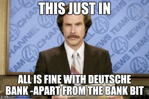 Ron Burgundy Meme | THIS JUST IN ALL IS FINE WITH DEUTSCHE BANK -APART FROM THE BANK BIT | image tagged in memes,ron burgundy | made w/ Imgflip meme maker