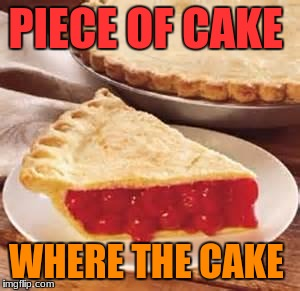 We need pie | PIECE OF CAKE WHERE THE CAKE | image tagged in we need pie | made w/ Imgflip meme maker