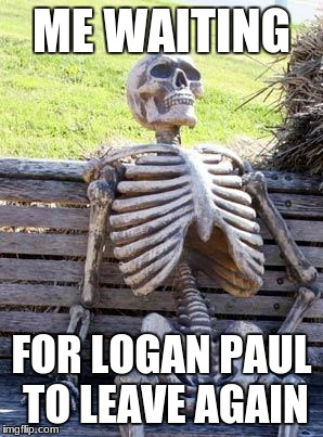 Waiting Skeleton Meme | ME WAITING FOR LOGAN PAUL TO LEAVE AGAIN | image tagged in memes,waiting skeleton | made w/ Imgflip meme maker