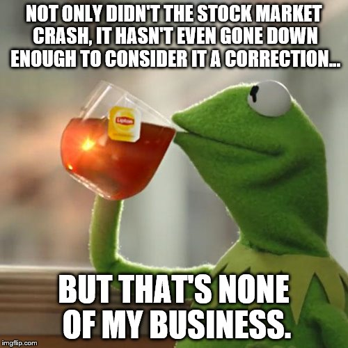 But Thats None Of My Business Meme | NOT ONLY DIDN'T THE STOCK MARKET CRASH, IT HASN'T EVEN GONE DOWN ENOUGH TO CONSIDER IT A CORRECTION... BUT THAT'S NONE OF MY BUSINESS. | image tagged in memes,but thats none of my business,kermit the frog | made w/ Imgflip meme maker