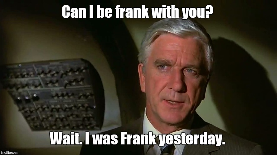 Can I be frank with you? Wait. I was Frank yesterday. | made w/ Imgflip meme maker