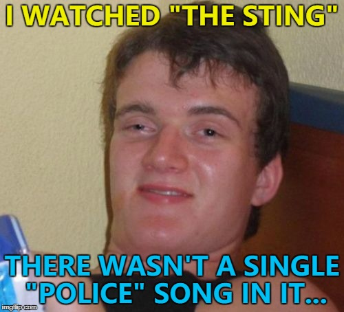 "That must've hurt... :) | I WATCHED ""THE STING"" THERE WASN'T A SINGLE ""POLICE"" SONG IN IT... 