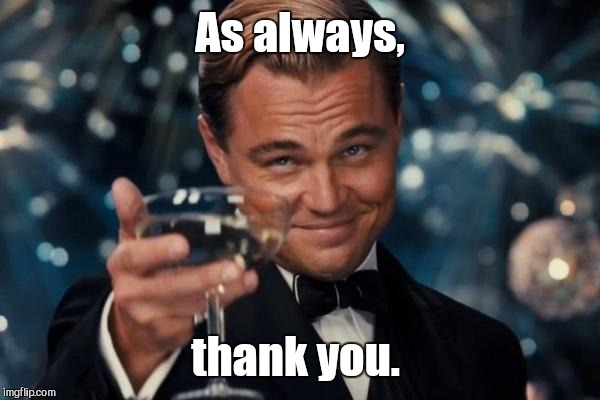 Leonardo Dicaprio Cheers Meme | As always, thank you. | image tagged in memes,leonardo dicaprio cheers | made w/ Imgflip meme maker