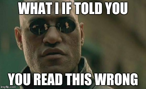 Matrix Morpheus Meme | WHAT I IF TOLD YOU YOU READ THIS WRONG | image tagged in memes,matrix morpheus | made w/ Imgflip meme maker