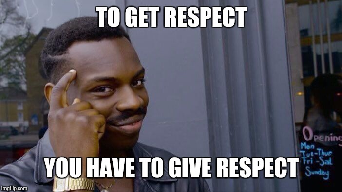 Roll Safe Think About It Meme | TO GET RESPECT YOU HAVE TO GIVE RESPECT | image tagged in memes,roll safe think about it,respect,thoughts,cool cat stroll | made w/ Imgflip meme maker