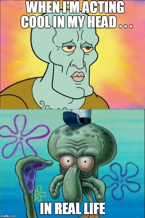 Squidward Meme | WHEN I'M ACTING COOL IN MY HEAD . . . IN REAL LIFE | image tagged in memes,squidward | made w/ Imgflip meme maker