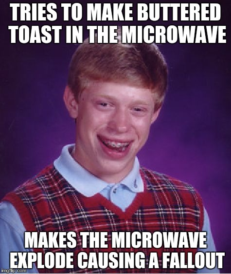 Bad Luck Brian | TRIES TO MAKE BUTTERED TOAST IN THE MICROWAVE MAKES THE MICROWAVE EXPLODE CAUSING A FALLOUT | image tagged in memes,bad luck brian | made w/ Imgflip meme maker