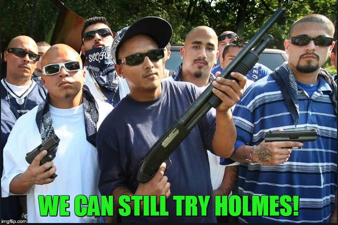 gangs | WE CAN STILL TRY HOLMES! | image tagged in gangs | made w/ Imgflip meme maker