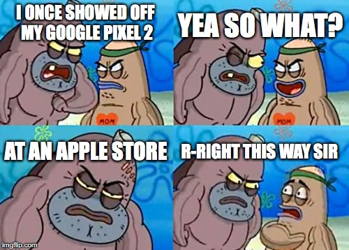 How Tough Are You | I ONCE SHOWED OFF MY GOOGLE PIXEL 2 YEA SO WHAT? AT AN APPLE STORE R-RIGHT THIS WAY SIR | image tagged in memes,how tough are you | made w/ Imgflip meme maker