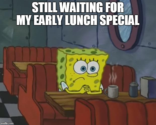 Spongebob Waiting | STILL WAITING FOR MY EARLY LUNCH SPECIAL | image tagged in spongebob waiting | made w/ Imgflip meme maker