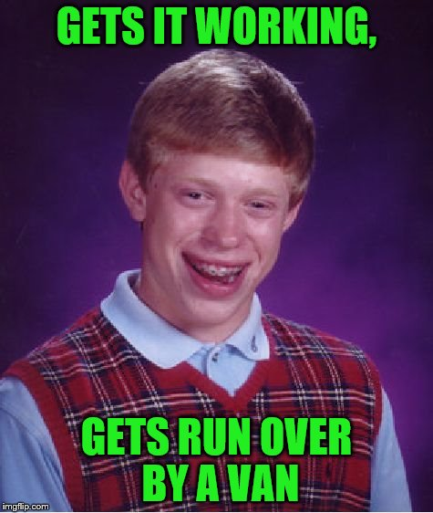 Bad Luck Brian Meme | GETS IT WORKING, GETS RUN OVER BY A VAN | image tagged in memes,bad luck brian | made w/ Imgflip meme maker