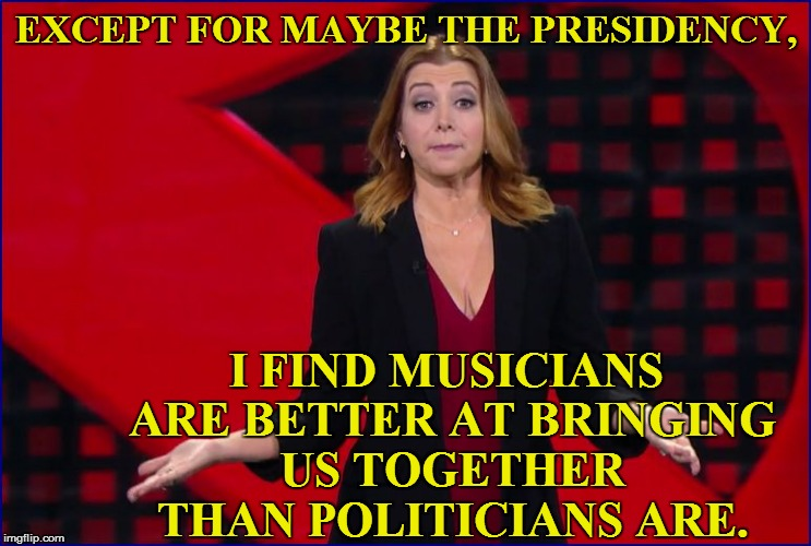 EXCEPT FOR MAYBE THE PRESIDENCY, I FIND MUSICIANS ARE BETTER AT BRINGING US TOGETHER THAN POLITICIANS ARE. | made w/ Imgflip meme maker