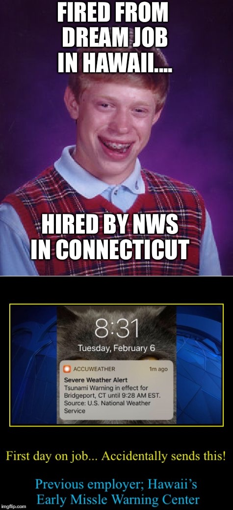 Here he goes again... Terrifying millions!!! |  FIRED FROM DREAM JOB IN HAWAII.... HIRED BY NWS IN CONNECTICUT | image tagged in north korea missle scare,connecticut,hawaii,you're fired,tsunami,mistake | made w/ Imgflip meme maker
