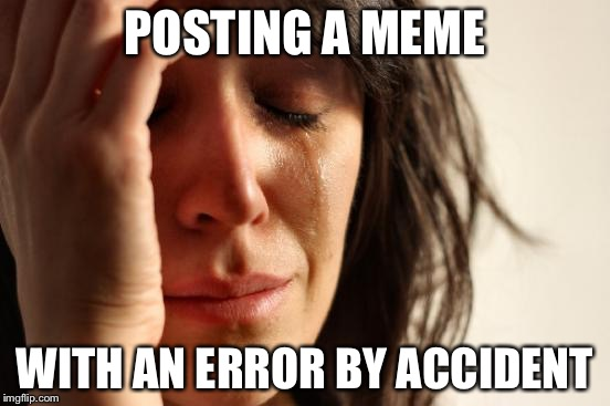 First World Problems Meme | POSTING A MEME WITH AN ERROR BY ACCIDENT | image tagged in memes,first world problems | made w/ Imgflip meme maker