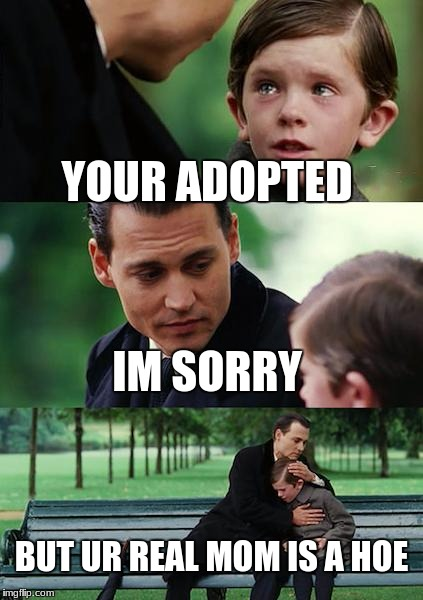 Finding Neverland Meme | YOUR ADOPTED IM SORRY BUT UR REAL MOM IS A HOE | image tagged in memes,finding neverland | made w/ Imgflip meme maker
