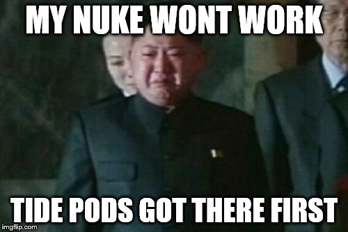 Kim Jong Un Sad Meme | MY NUKE WONT WORK TIDE PODS GOT THERE FIRST | image tagged in memes,kim jong un sad | made w/ Imgflip meme maker