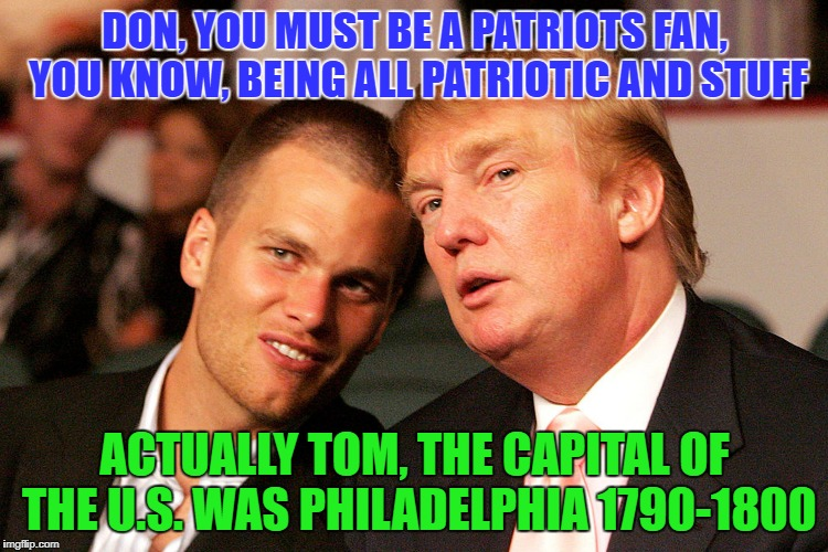 Capital Discussion | DON, YOU MUST BE A PATRIOTS FAN, YOU KNOW, BEING ALL PATRIOTIC AND STUFF ACTUALLY TOM, THE CAPITAL OF THE U.S. WAS PHILADELPHIA 1790-1800 | image tagged in tom brady,donald trump,superbowl,philadelphia eagles,new england patriots | made w/ Imgflip meme maker