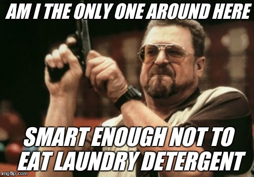 Am I The Only One Around Here Meme | AM I THE ONLY ONE AROUND HERE SMART ENOUGH NOT TO EAT LAUNDRY DETERGENT | image tagged in memes,am i the only one around here | made w/ Imgflip meme maker