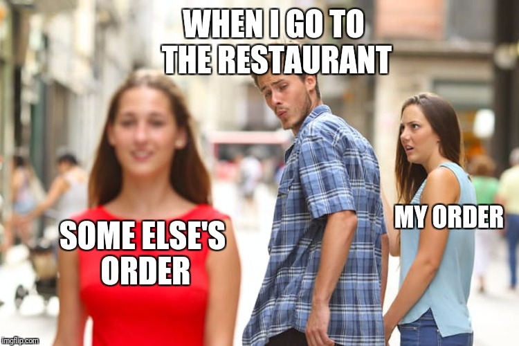 When I see what I ordered versus someone else's order. | SOME ELSE'S ORDER WHEN I GO TO THE RESTAURANT MY ORDER | image tagged in memes,distracted boyfriend | made w/ Imgflip meme maker