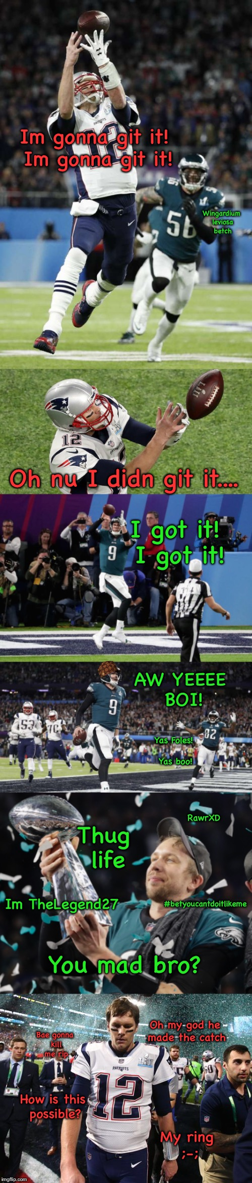 #betyoucantdoitlikeFoles Brady | Im gonna git it! Im gonna git it! Oh nu I didn git it.... I got it! I got it! AW YEEEE BOI! You mad bro? Oh my god he made the catch How is  | image tagged in bet you cant do it like me,super bowl lii,super bowl 52,nick foles,tom brady,tom brady sad | made w/ Imgflip meme maker