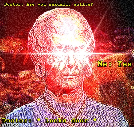 Doctor: Are you sexually active? Doctor: * locks door * Me: Yes | made w/ Imgflip meme maker
