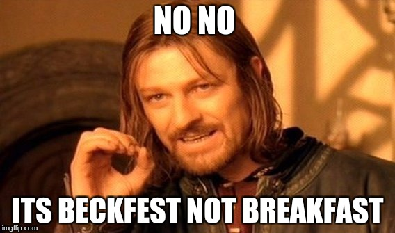 One Does Not Simply | NO NO ITS BECKFEST NOT BREAKFAST | image tagged in memes,one does not simply | made w/ Imgflip meme maker