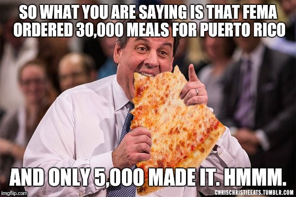 SO WHAT YOU ARE SAYING IS THAT FEMA ORDERED 30,000 MEALS FOR PUERTO RICO AND ONLY 5,000 MADE IT. HMMM. | image tagged in chris christie pizza | made w/ Imgflip meme maker
