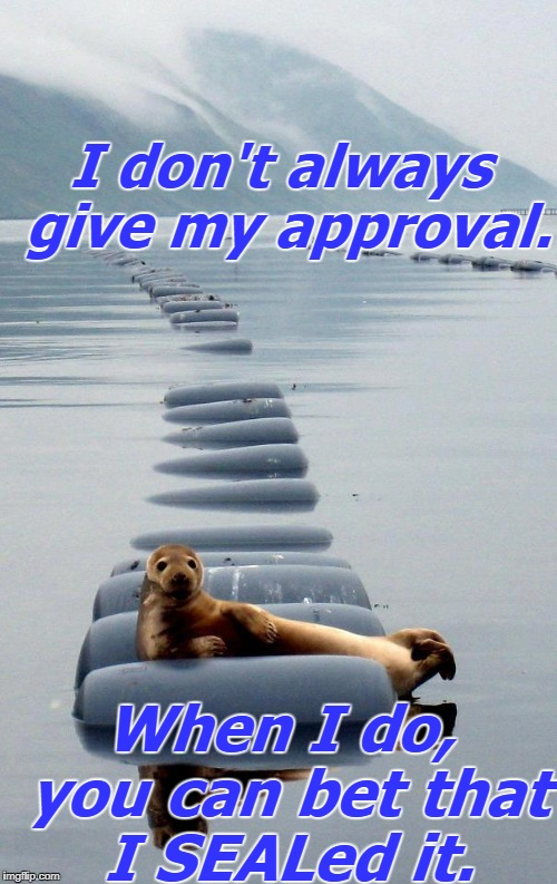 Most Interesting Seal in the World | I don't always give my approval. When I do, you can bet that I SEALed it. | image tagged in most interesting seal in the world | made w/ Imgflip meme maker