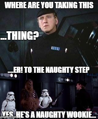 Star Wars Where are you taking this | WHERE ARE YOU TAKING THIS ....ER! TO THE NAUGHTY STEP ...THING? ..YES, HE'S A NAUGHTY WOOKIE... | image tagged in star wars where are you taking this | made w/ Imgflip meme maker