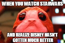 WHEN YOU WATCH STARWARS AND REALIZE DISNEY HASN'T GOTTEN MUCH BETTER | image tagged in sad porg | made w/ Imgflip meme maker