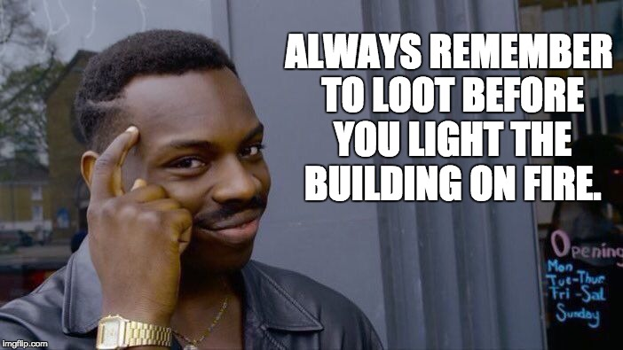 Roll Safe Think About It Meme | ALWAYS REMEMBER TO LOOT BEFORE YOU LIGHT THE BUILDING ON FIRE. | image tagged in memes,roll safe think about it | made w/ Imgflip meme maker