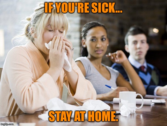 Stay Home. | IF YOU'RE SICK... STAY AT HOME. | image tagged in sick,memes,put it somewhere else patrick,stupid,respect,getting respect giving respect | made w/ Imgflip meme maker